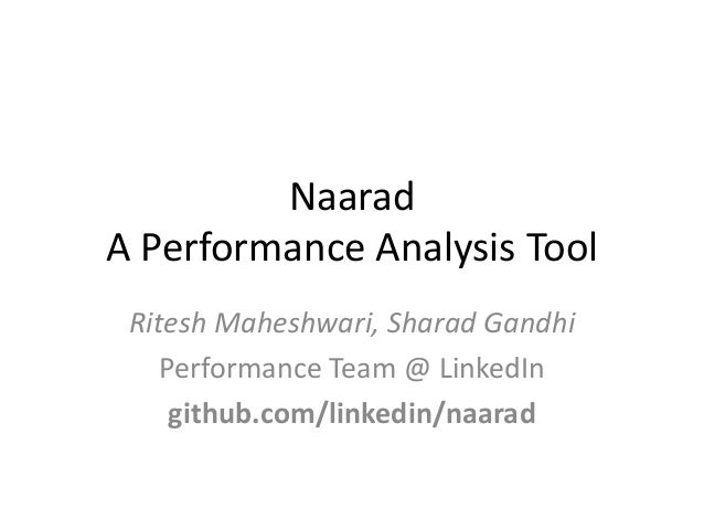 Naarad A Performance Analysis Tool Ritesh Maheshwari, Sharad Gandhi Performance Team @ LinkedIn github.com/linkedin/naarad