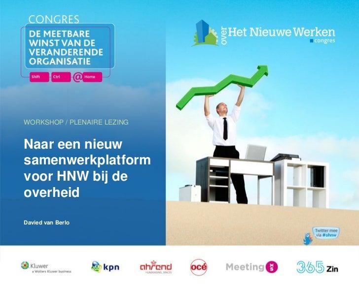 WORKSHOP / PLENAIRE LEZINGNaar een nieuwsamenwerkplatformvoor HNW bij deoverheidDavied van Berlo  17 februari 2011   Works...