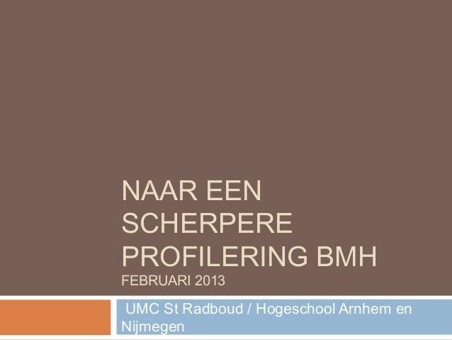 NAAR EENSCHERPEREPROFILERING BMHFEBRUARI 2013UMC St Radboud / Hogeschool Arnhem enNijmegen