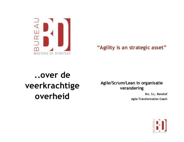 """..over de veerkrachtige overheid """"Agility is an strategic asset"""" Agile/Scrum/Lean in organisatie verandering Drs. S.L. Ren..."""