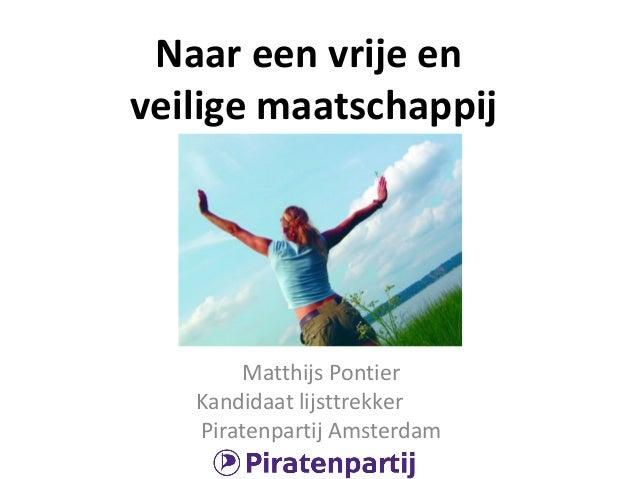 Naar een vrije en veilige maatschappij  Matthijs Pontier Kandidaat lijsttrekker Piratenpartij Amsterdam