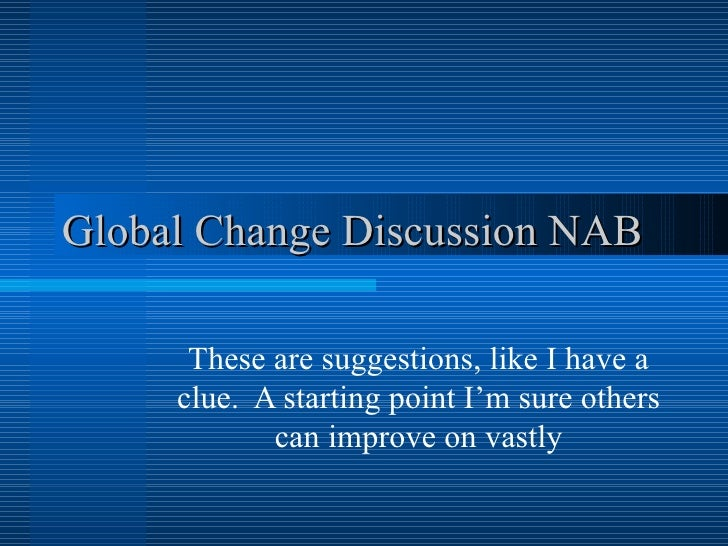 Global Change Discussion NAB These are suggestions, like I have a clue.  A starting point I'm sure others can improve on v...