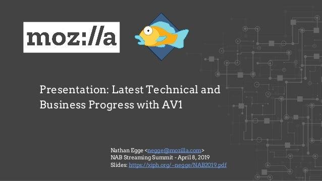 Presentation: Latest Technical and Business Progress with AV1 Nathan Egge <negge@mozilla.com> NAB Streaming Summit - April...