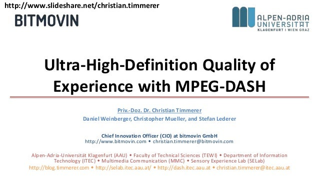 Ultra-High-Definition Quality of Experience with MPEG-DASH Priv.-Doz. Dr. Christian Timmerer Daniel Weinberger, Christophe...