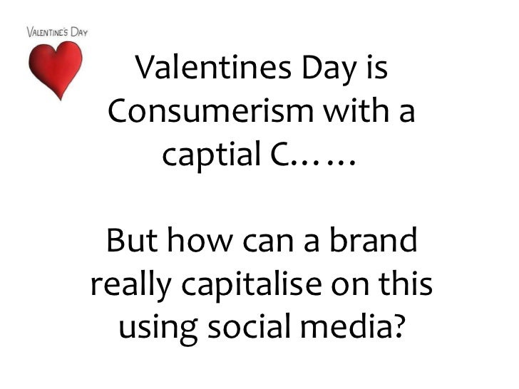 Valentines Day is Consumerism with a captial C……<br />But how can a brand really capitalise on this using social media?<br />