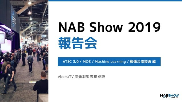 NAB Show 2019 報告会 AbemaTV 開発本部 五藤 佑典 ATSC 3.0 / MOS / Machine Learning / 映像合成技術 編