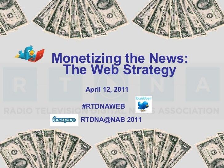 Monetizing the News: The Web Strategy #RTDNAWEB April 12, 2011 RTDNA@NAB 2011