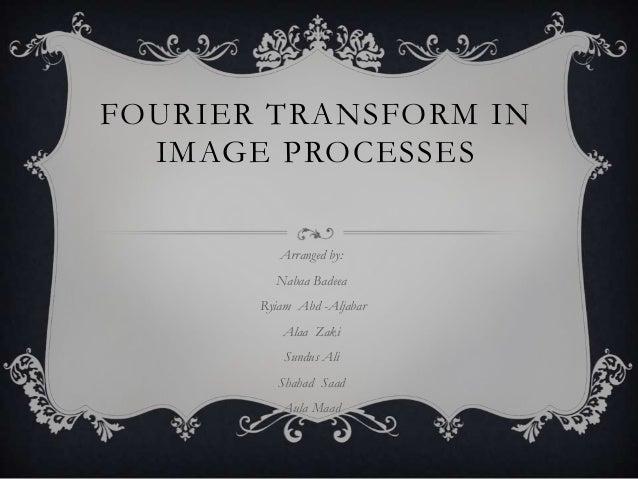 FOURIER TRANSFORM IN IMAGE PROCESSES Arranged by:  Nabaa Badeea Ryiam Abd -Aljabar Alaa Zaki Sundus Ali  Shahad Saad Aula ...