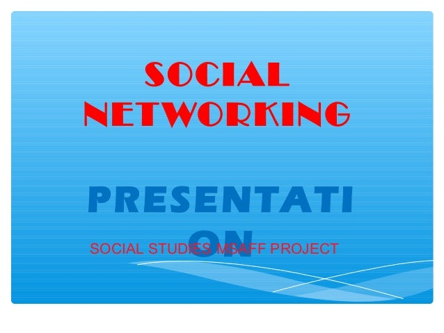 SOCIAL NET WORKING  PRESENTATI ON SOCIAL STUDIES MSAFF PROJECT