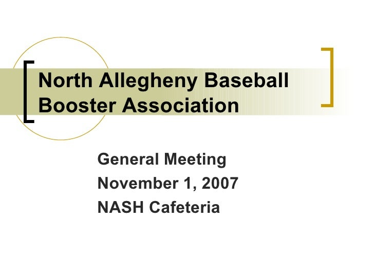 North Allegheny Baseball Booster Association General Meeting November 1, 2007 NASH Cafeteria