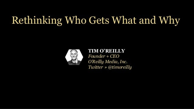 TIM O'REILLY Founder + CEO O'Reilly Media, Inc. Twitter » @timoreilly Rethinking Who Gets What and Why