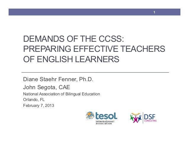 1DEMANDS OF THE CCSS:PREPARING EFFECTIVE TEACHERSOF ENGLISH LEARNERSDiane Staehr Fenner, Ph.D.John Segota, CAENational Ass...