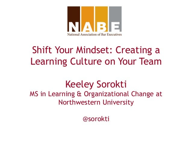Shift Your Mindset: Creating a Learning Culture on Your Team Keeley Sorokti MS in Learning & Organizational Change at Nort...