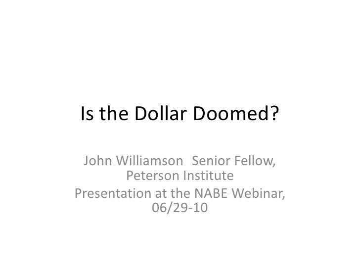 Is the Dollar Doomed?<br />John Williamson	Senior Fellow, Peterson Institute<br />Presentation at the NABE Webinar, 06/29-...