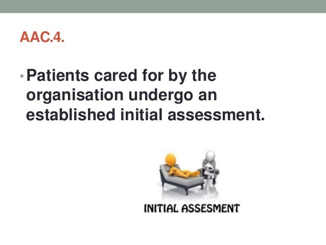 AAC.4. Patients cared for by the organisation undergo an established initial assessment. Objective Elements a. The organis...