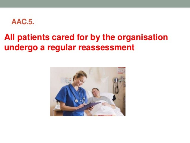 AAC 5: All patients cared for by the organisation undergo a regular reassessment a. All Patients are reassessed at appropr...