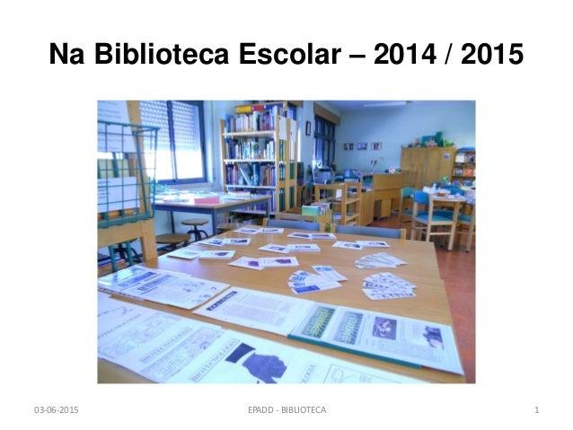 Na Biblioteca Escolar – 2014 / 2015 03-06-2015 EPADD - BIBLIOTECA 1