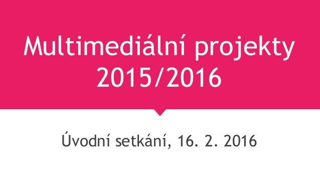 Multimediální projekty 2015/2016 Úvodní setkání, 16. 2. 2016