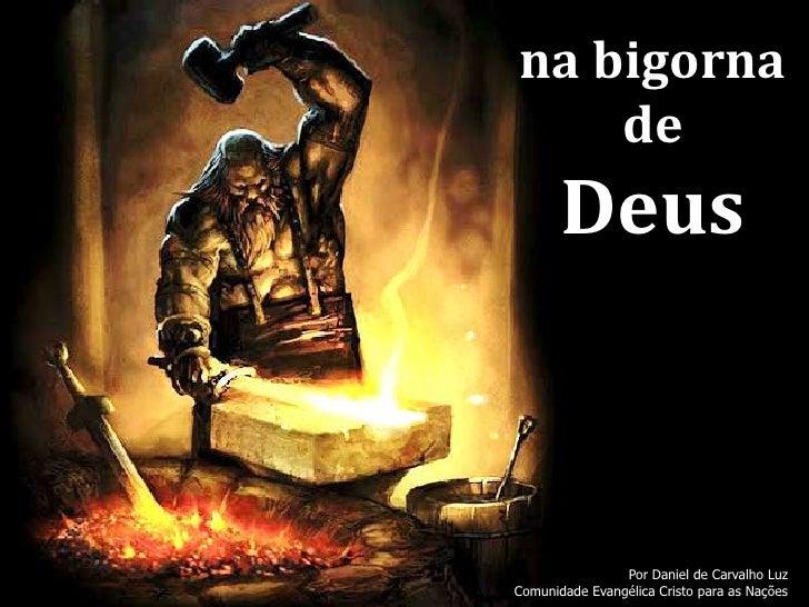 na bigorna    de       Deus                Por Daniel de Carvalho LuzComunidade Evangélica Cristo para as Nações