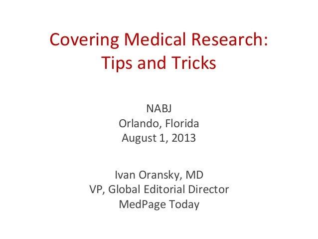 Covering Medical Research: Tips and Tricks Ivan Oransky, MD VP, Global Editorial Director MedPage Today NABJ Orlando, Flor...