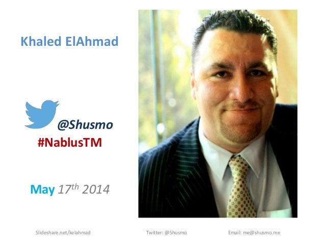 Khaled ElAhmad @Shusmo #NablusTM May 17th 2014 Slideshare.net/kelahmad Twitter: @Shusmo Email: me@shusmo.me