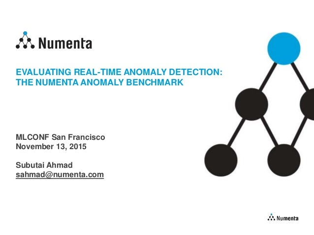 EVALUATING REAL-TIME ANOMALY DETECTION: THE NUMENTA ANOMALY BENCHMARK MLCONF San Francisco November 13, 2015 Subutai Ahmad...