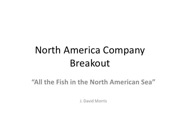 """North America Company Breakout<br />""""All the Fish in the North American Sea""""<br />J. David Morris<br />"""