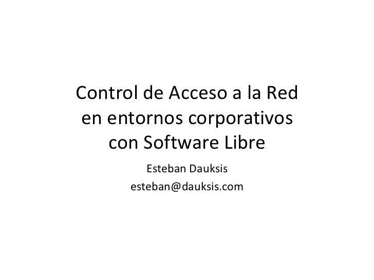 Control de Acceso a la Reden entornos corporativos   con Software Libre         Esteban Dauksis      esteban@dauksis.com