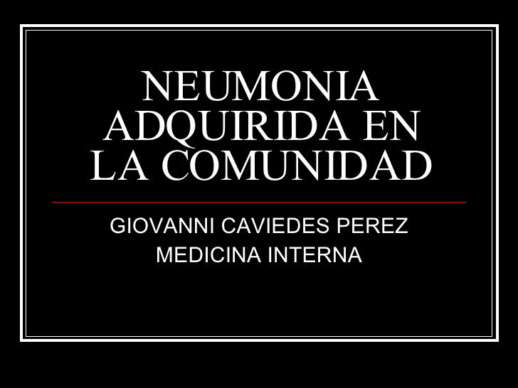 NEUMONIA ADQUIRIDA EN LA COMUNIDAD GIOVANNI CAVIEDES PEREZ MEDICINA INTERNA