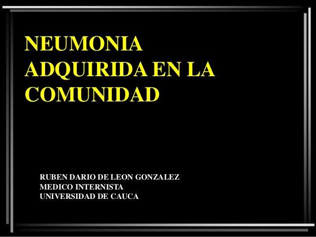 NEUMONIA ADQUIRIDA EN LA COMUNIDAD  RUBEN DARIO DE LEON GONZALEZ MEDICO INTERNISTA UNIVERSIDAD DE CAUCA