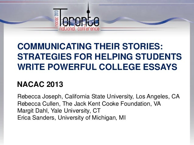 COMMUNICATING THEIR STORIES: STRATEGIES FOR HELPING STUDENTS WRITE POWERFUL COLLEGE ESSAYS NACAC 2013 Rebecca Joseph, Cali...