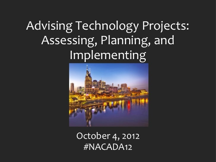 Advising Technology Projects:  Assessing, Planning, and        Implementing        October 4, 2012         #NACADA12