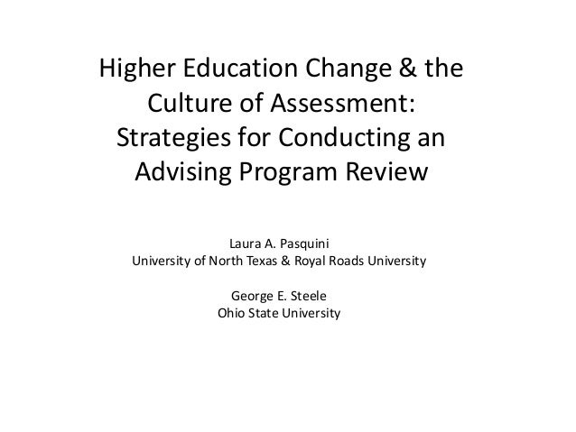 Higher Education Change & the Culture of Assessment: Strategies for Conducting an Advising Program Review Laura A. Pasquin...