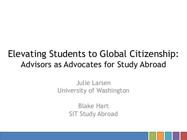 Elevating Students to Global Citizenship: Advisors as Advocates for Study Abroad Julie Larsen University of Washington Bla...