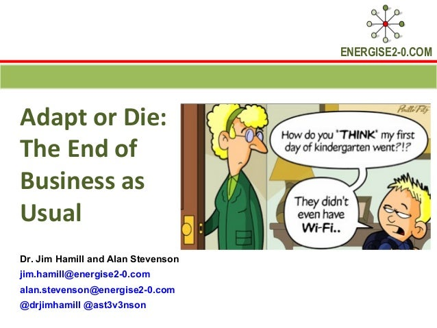 ENERGISE2-0.COMAdapt or Die:The End ofBusiness asUsualDr. Jim Hamill and Alan Stevensonjim.hamill@energise2-0.comalan.stev...
