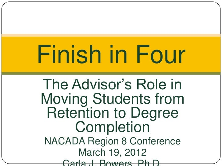 Finish in FourThe Advisor's Role inMoving Students fromRetention to Degree    CompletionNACADA Region 8 Conference     Mar...