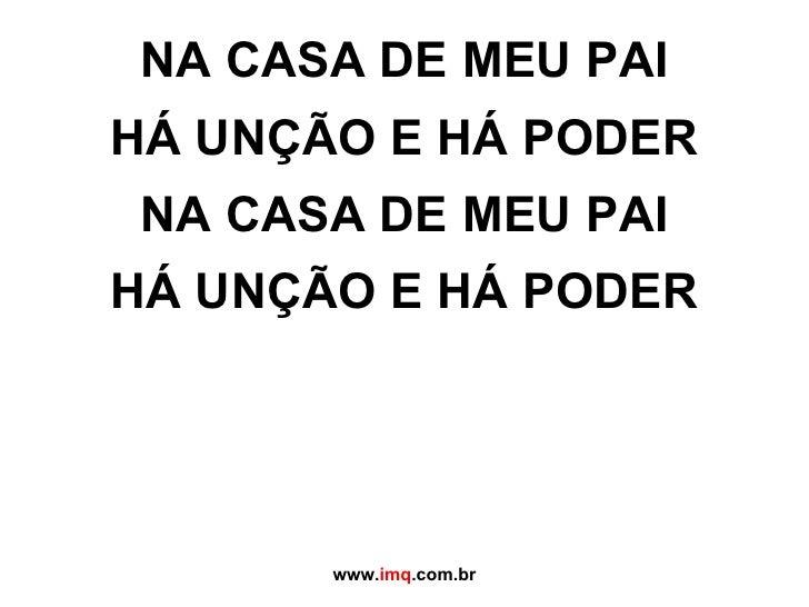 NA CASA DE MEU PAI HÁ UNÇÃO E HÁ PODER NA CASA DE MEU PAI HÁ UNÇÃO E HÁ PODER www. imq .com.br