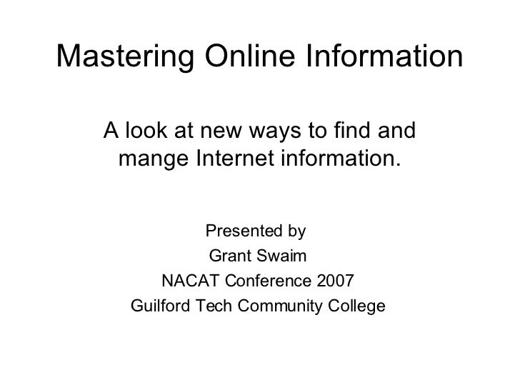 Mastering Online Information A look at new ways to find and mange Internet information. Presented by  Grant Swaim NACAT Co...