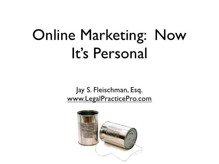Online Marketing: Now      It's Personal        Jay S. Fleischman, Esq.     www.LegalPracticePro.com