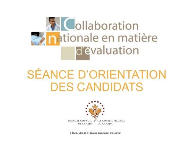 SÉANCE D'ORIENTATION   DES CANDIDATS      © CMC / MCC 2013 Séance d'orientation pré-examen