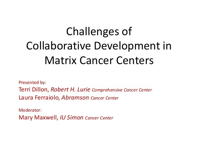 Challenges of Collaborative Development in Matrix Cancer Centers Presented by: Terri Dillon, Robert H. Lurie Comprehensive...