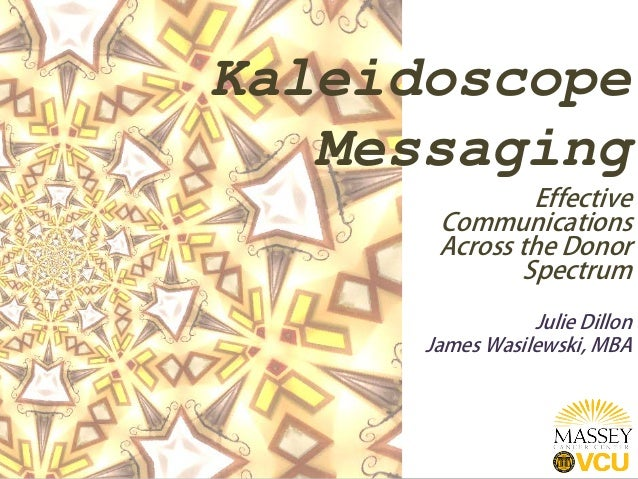 Kaleidoscope Messaging Effective Communications Across the Donor Spectrum Julie Dillon James Wasilewski, MBA