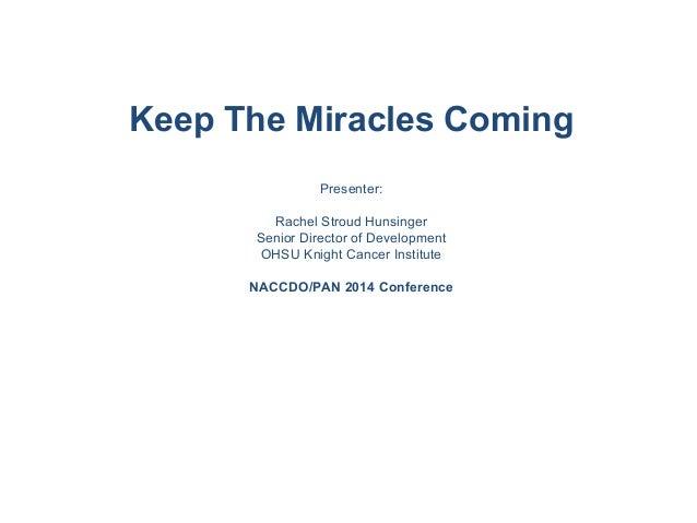 Keep The Miracles Coming Presenter: Rachel Stroud Hunsinger Senior Director of Development OHSU Knight Cancer Institute NA...