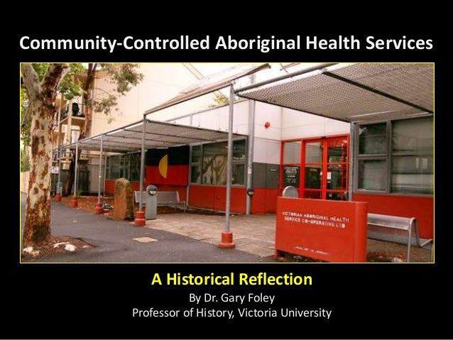 Community-Controlled Aboriginal Health Services A Historical Reflection By Dr. Gary Foley Professor of History, Victoria U...