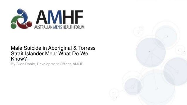 By Glen Poole, Development Officer, AMHF Male Suicide in Aboriginal & Torress Strait Islander Men: What Do We Know?