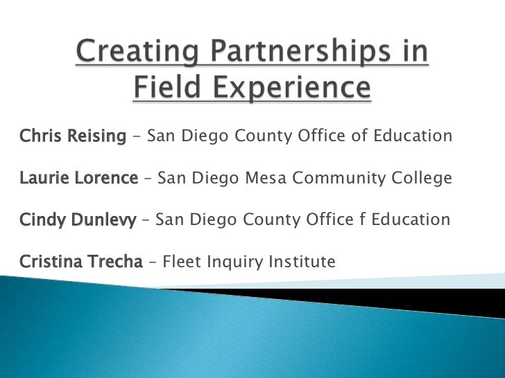 Creating Partnerships in Field Experience<br />Chris Reising - San Diego County Office of Education<br />Laurie Lorence – ...