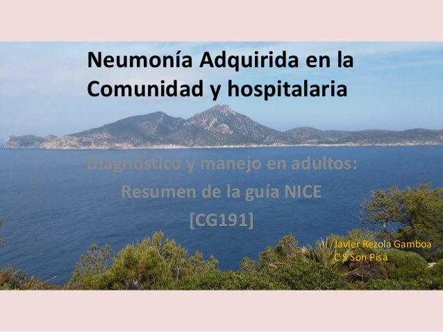 Neumonía Adquirida en la Comunidad y hospitalaria Diagnóstico y manejo en adultos: Resumen de la guía NICE [CG191] Javier ...