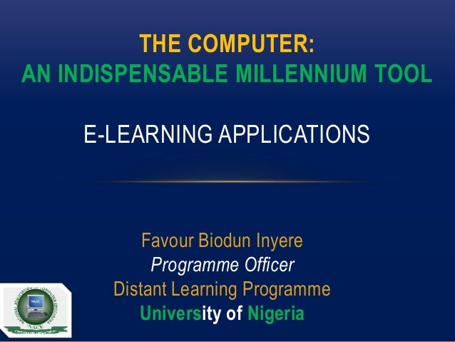 THE COMPUTER: AN INDISPENSABLE MILLENNIUM TOOL E-LEARNING APPLICATIONS  Favour Biodun Inyere Programme Officer Distant Lea...