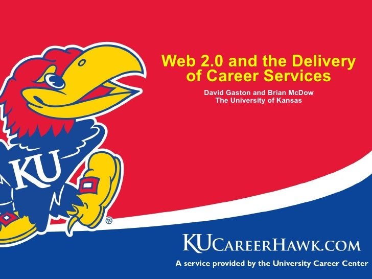 Web 2.0 and the Delivery of Career Services David Gaston and Brian McDow The University of Kansas