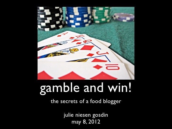 gamble and win! the secrets of a food blogger      julie niesen gosdin          may 8, 2012